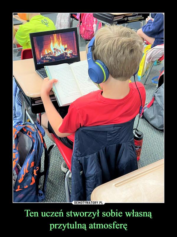 Ten uczeń stworzył sobie własną przytulną atmosferę –