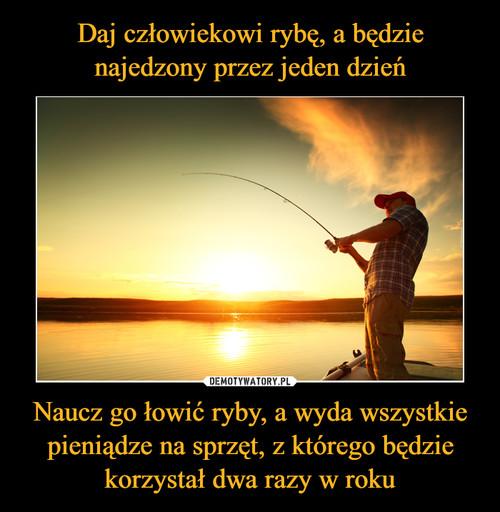 Daj człowiekowi rybę, a będzie najedzony przez jeden dzień Naucz go łowić ryby, a wyda wszystkie pieniądze na sprzęt, z którego będzie korzystał dwa razy w roku