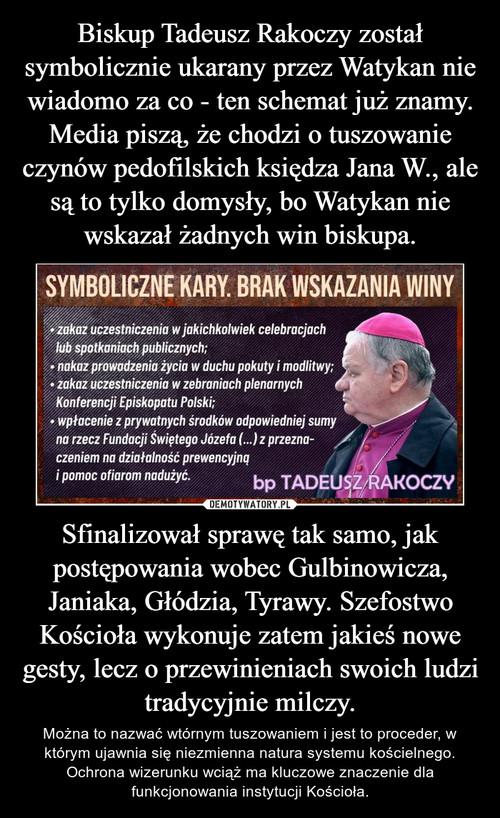 Biskup Tadeusz Rakoczy został symbolicznie ukarany przez Watykan nie wiadomo za co - ten schemat już znamy. Media piszą, że chodzi o tuszowanie czynów pedofilskich księdza Jana W., ale są to tylko domysły, bo Watykan nie wskazał żadnych win biskupa. Sfinalizował sprawę tak samo, jak postępowania wobec Gulbinowicza, Janiaka, Głódzia, Tyrawy. Szefostwo Kościoła wykonuje zatem jakieś nowe gesty, lecz o przewinieniach swoich ludzi tradycyjnie milczy.