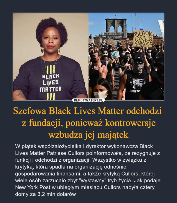 """Szefowa Black Lives Matter odchodzi z fundacji, ponieważ kontrowersje wzbudza jej majątek – W piątek współzałożycielka i dyrektor wykonawcza Black Lives Matter Patrisse Cullors poinformowała, że rezygnuje z funkcji i odchodzi z organizacji. Wszystko w związku z krytyką, która spadła na organizację odnośnie gospodarowania finansami, a także krytyką Cullors, której wiele osób zarzucało zbyt """"wystawny"""" tryb życia. Jak podaje New York Post w ubiegłym miesiącu Cullors nabyła cztery domy za 3,2 mln dolarów"""