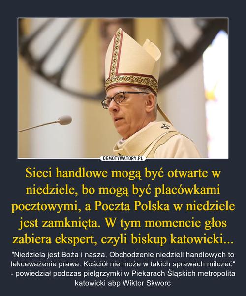 Sieci handlowe mogą być otwarte w niedziele, bo mogą być placówkami pocztowymi, a Poczta Polska w niedziele jest zamknięta. W tym momencie głos zabiera ekspert, czyli biskup katowicki...