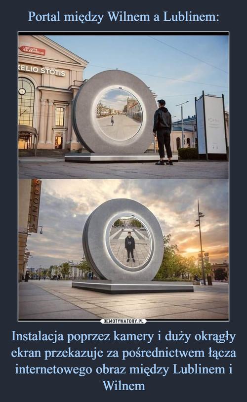 Portal między Wilnem a Lublinem: Instalacja poprzez kamery i duży okrągły ekran przekazuje za pośrednictwem łącza internetowego obraz między Lublinem i Wilnem