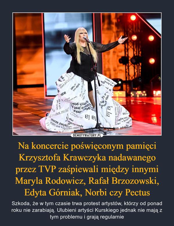 Na koncercie poświęconym pamięci Krzysztofa Krawczyka nadawanego przez TVP zaśpiewali między innymi Maryla Rodowicz, Rafał Brzozowski, Edyta Górniak, Norbi czy Pectus – Szkoda, że w tym czasie trwa protest artystów, którzy od ponad roku nie zarabiają. Ulubieni artyści Kurskiego jednak nie mają z tym problemu i grają regularnie