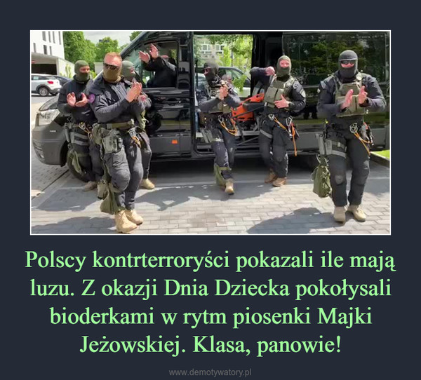 Polscy kontrterroryści pokazali ile mają luzu. Z okazji Dnia Dziecka pokołysali bioderkami w rytm piosenki Majki Jeżowskiej. Klasa, panowie! –