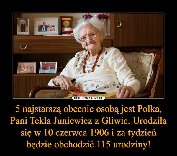 5 najstarszą obecnie osobą jest Polka, Pani Tekla Juniewicz z Gliwic. Urodziła się w 10 czerwca 1906 i za tydzień będzie obchodzić 115 urodziny! –