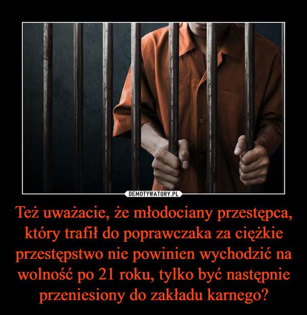 Też uważacie, że młodociany przestępca, który trafił do poprawczaka za ciężkie przestępstwo nie powinien wychodzić na wolność po 21 roku, tylko być następnie przeniesiony do zakładu karnego? –