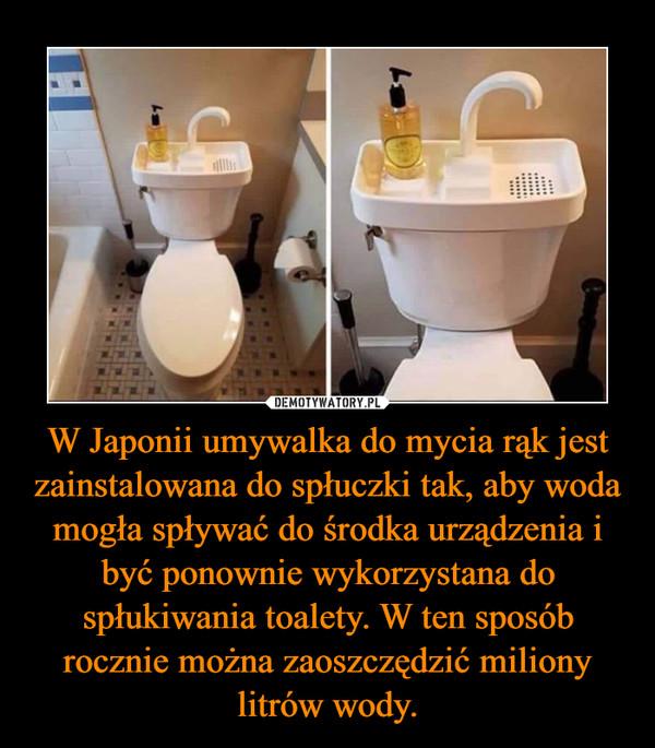 W Japonii umywalka do mycia rąk jest zainstalowana do spłuczki tak, aby woda mogła spływać do środka urządzenia i być ponownie wykorzystana do spłukiwania toalety. W ten sposób rocznie można zaoszczędzić miliony litrów wody. –
