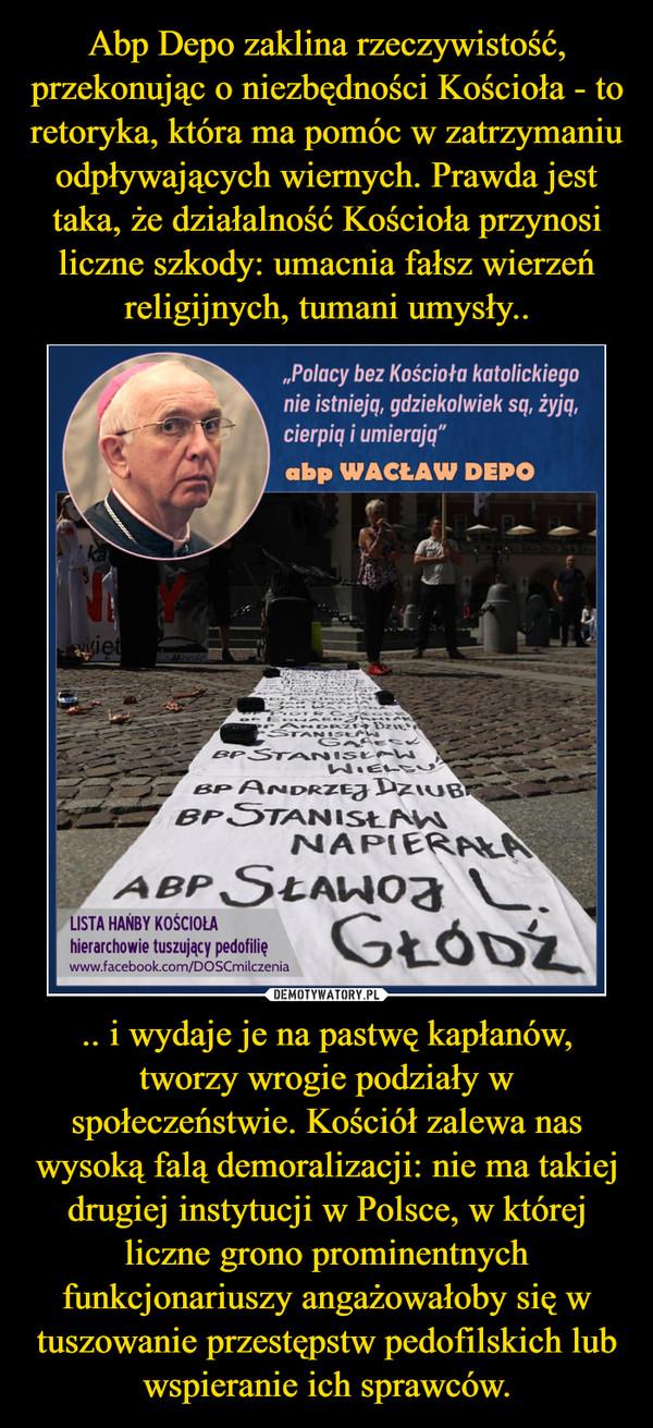 .. i wydaje je na pastwę kapłanów, tworzy wrogie podziały w społeczeństwie. Kościół zalewa nas wysoką falą demoralizacji: nie ma takiej drugiej instytucji w Polsce, w której liczne grono prominentnych funkcjonariuszy angażowałoby się w tuszowanie przestępstw pedofilskich lub wspieranie ich sprawców. –