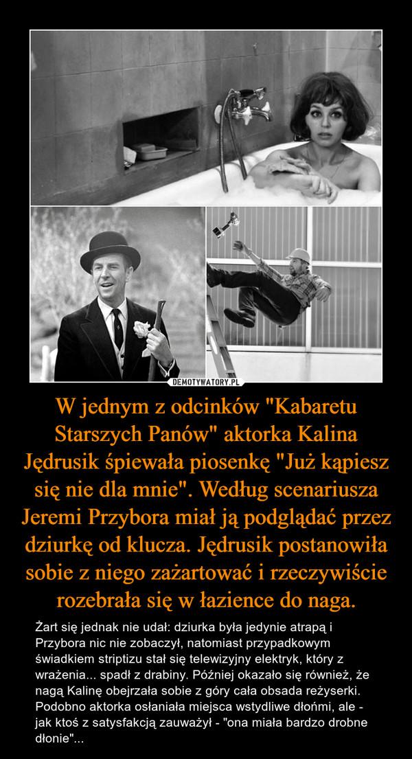 """W jednym z odcinków """"Kabaretu Starszych Panów"""" aktorka Kalina Jędrusik śpiewała piosenkę """"Już kąpiesz się nie dla mnie"""". Według scenariusza Jeremi Przybora miał ją podglądać przez dziurkę od klucza. Jędrusik postanowiła sobie z niego zażartować i rzeczywiście rozebrała się w łazience do naga. – Żart się jednak nie udał: dziurka była jedynie atrapą i Przybora nic nie zobaczył, natomiast przypadkowym świadkiem striptizu stał się telewizyjny elektryk, który z wrażenia... spadł z drabiny. Później okazało się również, że nagą Kalinę obejrzała sobie z góry cała obsada reżyserki. Podobno aktorka osłaniała miejsca wstydliwe dłońmi, ale - jak ktoś z satysfakcją zauważył - """"ona miała bardzo drobne dłonie""""..."""