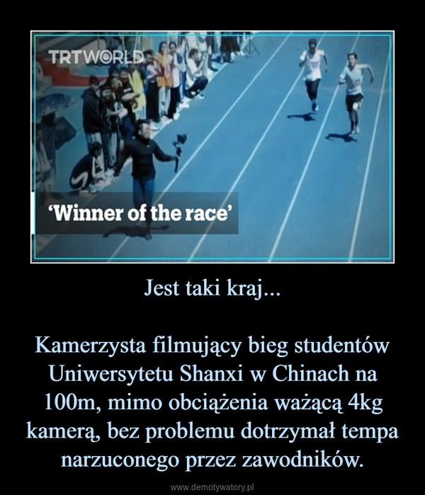 Jest taki kraj...Kamerzysta filmujący bieg studentów Uniwersytetu Shanxi w Chinach na 100m, mimo obciążenia ważącą 4kg kamerą, bez problemu dotrzymał tempa narzuconego przez zawodników. –