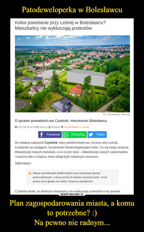 Patodeweloperka w Bolesławcu Plan zagospodarowania miasta, a komu to potrzebne? :) Na pewno nie radnym...