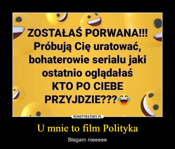 U mnie to film Polityka – Błagam nieeeee