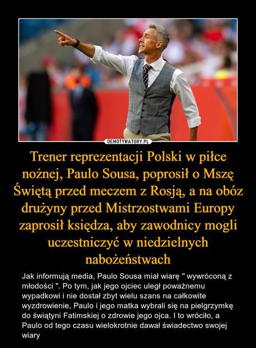Trener reprezentacji Polski w piłce nożnej, Paulo Sousa, poprosił o Mszę Świętą przed meczem z Rosją, a na obóz drużyny przed Mistrzostwami Europy zaprosił księdza, aby zawodnicy mogli uczestniczyć w niedzielnych nabożeństwach