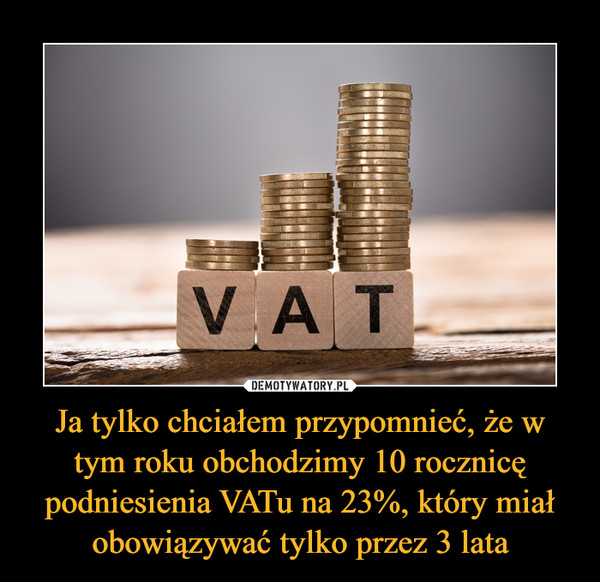 Ja tylko chciałem przypomnieć, że w tym roku obchodzimy 10 rocznicę podniesienia VATu na 23%, który miał obowiązywać tylko przez 3 lata –