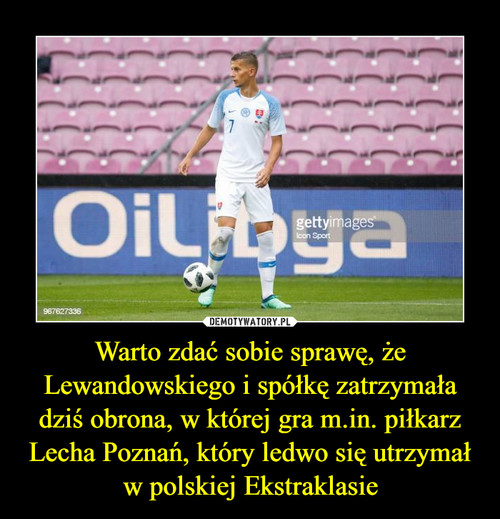 Warto zdać sobie sprawę, że Lewandowskiego i spółkę zatrzymała dziś obrona, w której gra m.in. piłkarz Lecha Poznań, który ledwo się utrzymał w polskiej Ekstraklasie