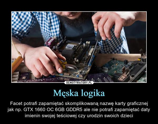 Męska logika – Facet potrafi zapamiętać skomplikowaną nazwę karty graficznej jak np. GTX 1660 OC 6GB GDDR5 ale nie potrafi zapamiętać daty imienin swojej teściowej czy urodzin swoich dzieci