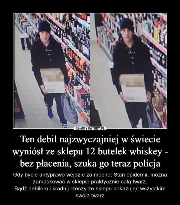 Ten debil najzwyczajniej w świecie wyniósł ze sklepu 12 butelek whiskey - bez płacenia, szuka go teraz policja – Gdy bycie antyprawo wejdzie za mocno: Stan epidemii, można zamaskować w sklepie praktycznie całą twarz.Bądź debilem i kradnij rzeczy ze sklepu pokazując wszystkim swoją twarz