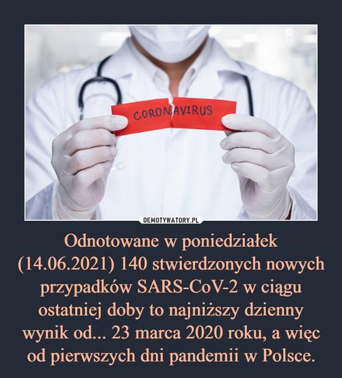 Odnotowane w poniedziałek (14.06.2021) 140 stwierdzonych nowych przypadków SARS-CoV-2 w ciągu ostatniej doby to najniższy dzienny wynik od... 23 marca 2020 roku, a więc od pierwszych dni pandemii w Polsce.