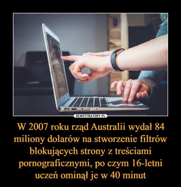 W 2007 roku rząd Australii wydał 84 miliony dolarów na stworzenie filtrów blokujących strony z treściami pornograficznymi, po czym 16-letni uczeń ominął je w 40 minut –