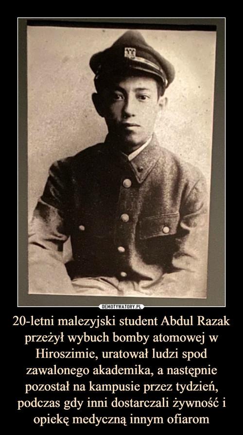 20-letni malezyjski student Abdul Razak przeżył wybuch bomby atomowej w Hiroszimie, uratował ludzi spod zawalonego akademika, a następnie pozostał na kampusie przez tydzień, podczas gdy inni dostarczali żywność i opiekę medyczną innym ofiarom