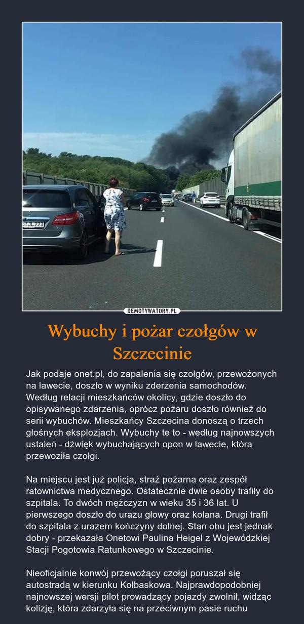 Wybuchy i pożar czołgów w Szczecinie – Jak podaje onet.pl, do zapalenia się czołgów, przewożonych na lawecie, doszło w wyniku zderzenia samochodów. Według relacji mieszkańców okolicy, gdzie doszło do opisywanego zdarzenia, oprócz pożaru doszło również do serii wybuchów. Mieszkańcy Szczecina donoszą o trzech głośnych eksplozjach. Wybuchy te to - według najnowszych ustaleń - dźwięk wybuchających opon w lawecie, która przewoziła czołgi.Na miejscu jest już policja, straż pożarna oraz zespół ratownictwa medycznego. Ostatecznie dwie osoby trafiły do szpitala. To dwóch mężczyzn w wieku 35 i 36 lat. U pierwszego doszło do urazu głowy oraz kolana. Drugi trafił do szpitala z urazem kończyny dolnej. Stan obu jest jednak dobry - przekazała Onetowi Paulina Heigel z Wojewódzkiej Stacji Pogotowia Ratunkowego w Szczecinie.Nieoficjalnie konwój przewożący czołgi poruszał się autostradą w kierunku Kołbaskowa. Najprawdopodobniej najnowszej wersji pilot prowadzący pojazdy zwolnił, widząc kolizję, która zdarzyła się na przeciwnym pasie ruchu
