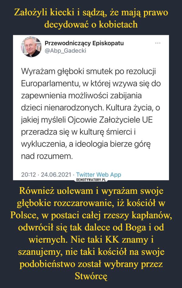 Również uolewam i wyrażam swoje głębokie rozczarowanie, iż kościół w Polsce, w postaci całej rzeszy kapłanów, odwrócił się tak dalece od Boga i od wiernych. Nie taki KK znamy i szanujemy, nie taki kościół na swoje podobieństwo został wybrany przez Stwórcę –  Przewodniczący Episkopatu ..doW @Abp_Gadecki Wyrażam głęboki smutek po rezolucji Europarlamentu, w której wzywa się do zapewnienia możliwości zabijania dzieci nienarodzonych. Kultura życia, o jakiej myśleli Ojcowie Założyciele UE przeradza się w kulturę śmierci i wykluczenia, a ideologia bierze górę nad rozumem.