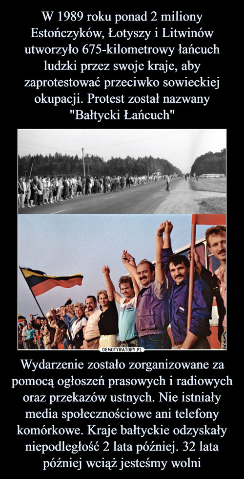 """W 1989 roku ponad 2 miliony Estończyków, Łotyszy i Litwinów utworzyło 675-kilometrowy łańcuch ludzki przez swoje kraje, aby zaprotestować przeciwko sowieckiej okupacji. Protest został nazwany """"Bałtycki Łańcuch"""" Wydarzenie zostało zorganizowane za pomocą ogłoszeń prasowych i radiowych oraz przekazów ustnych. Nie istniały media społecznościowe ani telefony komórkowe. Kraje bałtyckie odzyskały niepodległość 2 lata później. 32 lata później wciąż jesteśmy wolni"""