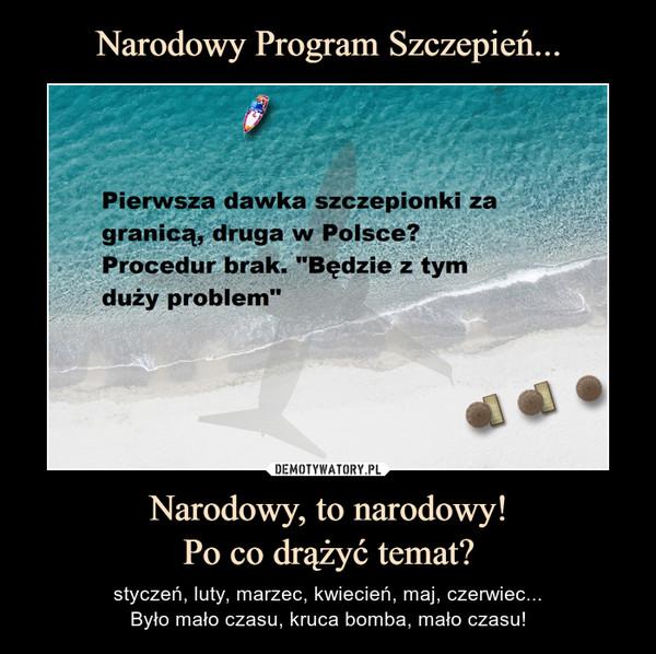 Narodowy, to narodowy!Po co drążyć temat? – styczeń, luty, marzec, kwiecień, maj, czerwiec...Było mało czasu, kruca bomba, mało czasu!