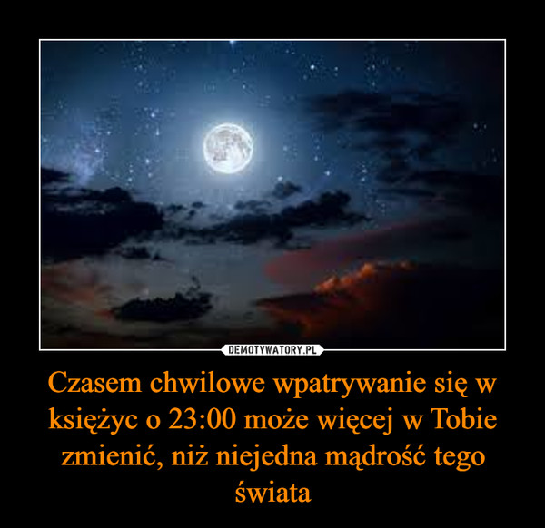 Czasem chwilowe wpatrywanie się w księżyc o 23:00 może więcej w Tobie zmienić, niż niejedna mądrość tego świata –