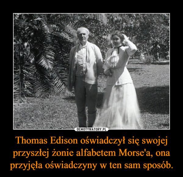 Thomas Edison oświadczył się swojej przyszłej żonie alfabetem Morse'a, ona przyjęła oświadczyny w ten sam sposób. –