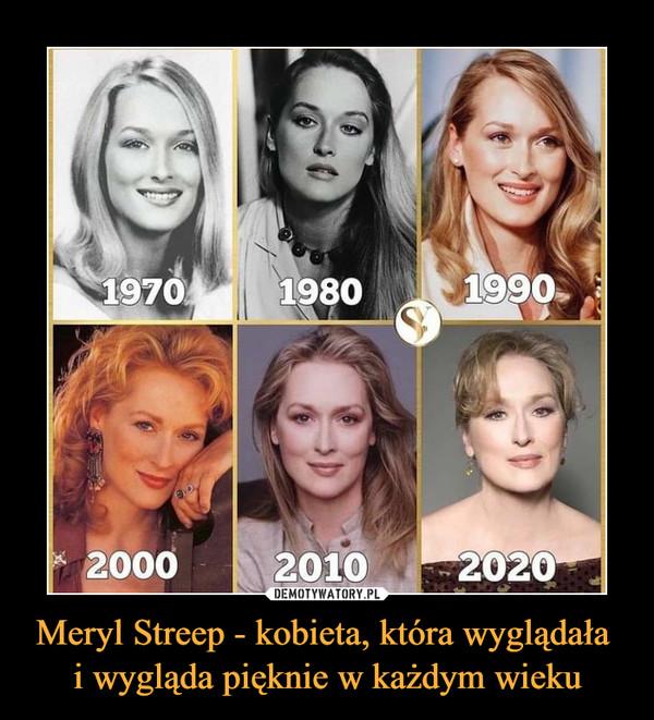 Meryl Streep - kobieta, która wyglądała i wygląda pięknie w każdym wieku –