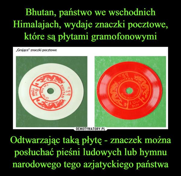Odtwarzając taką płytę - znaczek można posłuchać pieśni ludowych lub hymnu narodowego tego azjatyckiego państwa –