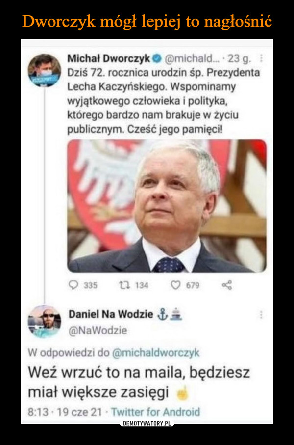 –  Michał Dworczyk O (ffimichald    23 g.Dziś 72. rocznica urodzin śp. PrezydentaLecha Kaczyńskiego Wspominamywyjątkowego człowieka i polityka,którego bardzo nam brakuje w życiupublicznym. Cześć jego pamięci!Daniel Na Wodzie@NaWodzieW odpowiedzi do (ćDmichaldworczykWeź wrzuć to na maila, będzieszmiał większe zasięgi