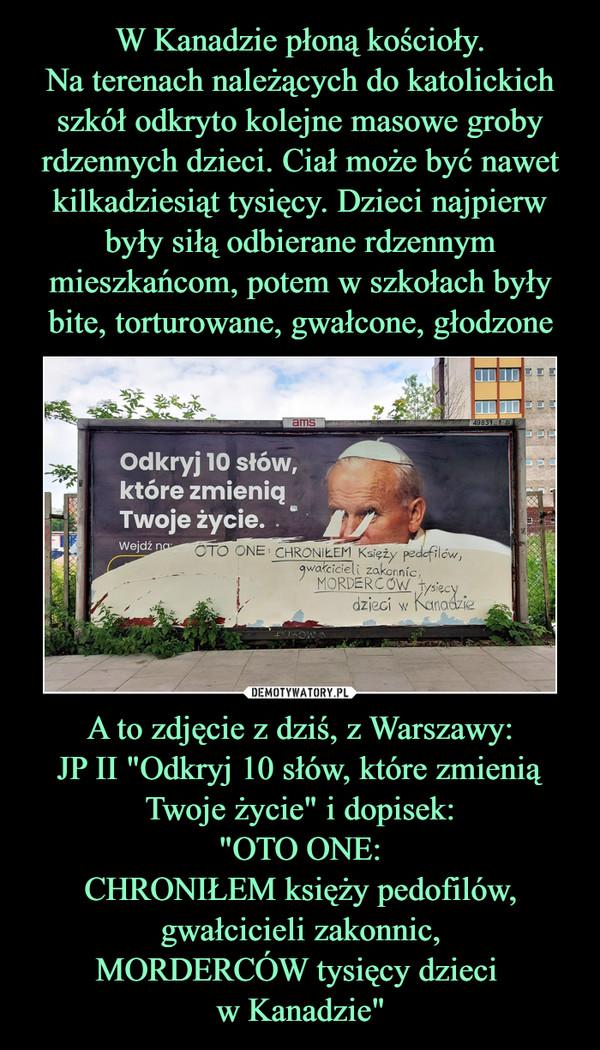 """A to zdjęcie z dziś, z Warszawy:JP II """"Odkryj 10 słów, które zmienią Twoje życie"""" i dopisek:""""OTO ONE:CHRONIŁEM księży pedofilów,gwałcicieli zakonnic,MORDERCÓW tysięcy dzieci w Kanadzie"""" –"""