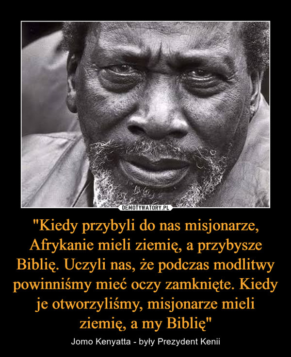 """""""Kiedy przybyli do nas misjonarze, Afrykanie mieli ziemię, a przybysze Biblię. Uczyli nas, że podczas modlitwy powinniśmy mieć oczy zamknięte. Kiedy je otworzyliśmy, misjonarze mieli ziemię, a my Biblię"""" – Jomo Kenyatta - były Prezydent Kenii"""