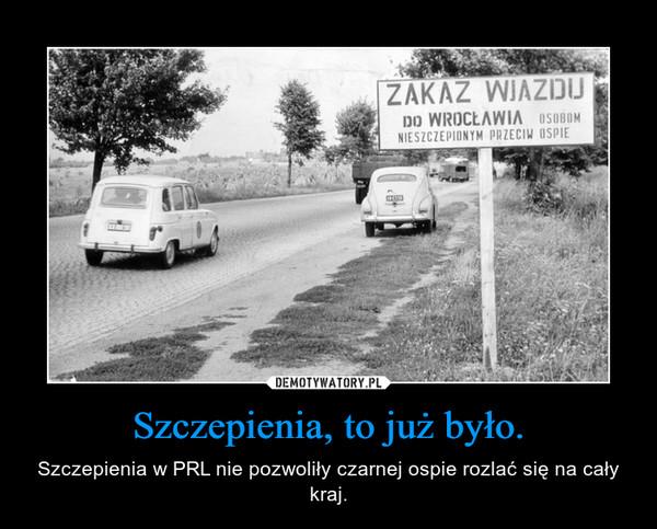Szczepienia, to już było. – Szczepienia w PRL nie pozwoliły czarnej ospie rozlać się na cały kraj.