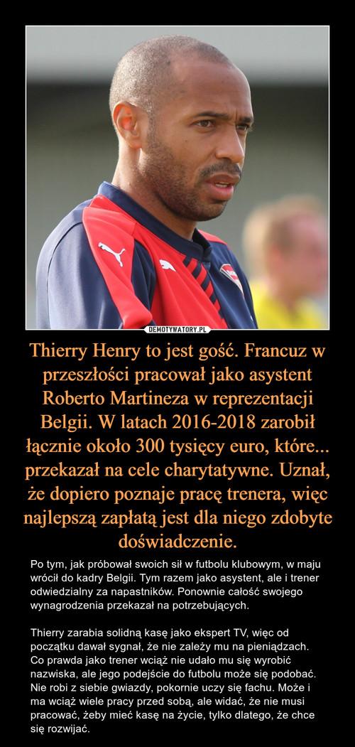 Thierry Henry to jest gość. Francuz w przeszłości pracował jako asystent Roberto Martineza w reprezentacji Belgii. W latach 2016-2018 zarobił łącznie około 300 tysięcy euro, które... przekazał na cele charytatywne. Uznał, że dopiero poznaje pracę trenera, więc najlepszą zapłatą jest dla niego zdobyte doświadczenie.