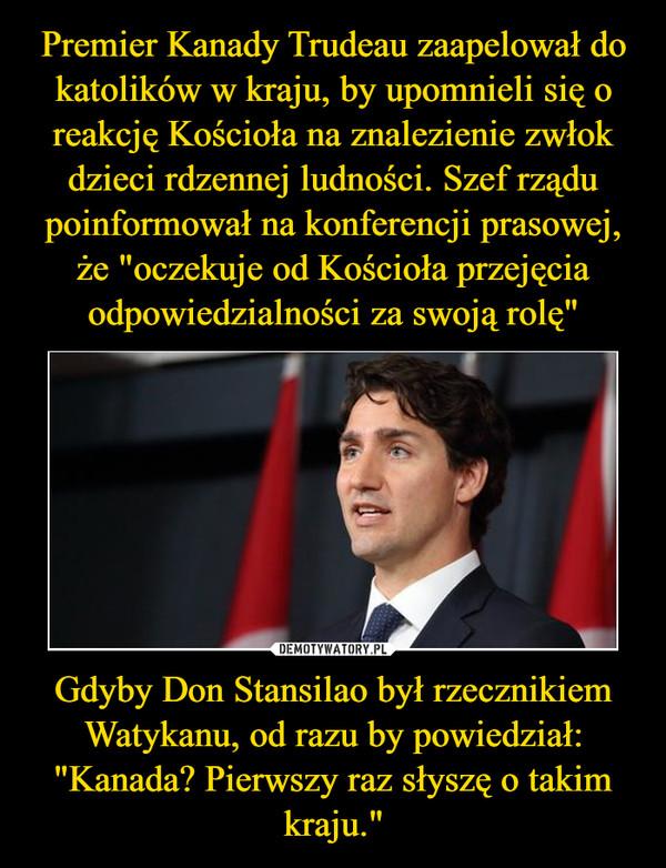 """Gdyby Don Stansilao był rzecznikiem Watykanu, od razu by powiedział:""""Kanada? Pierwszy raz słyszę o takim kraju."""" –"""