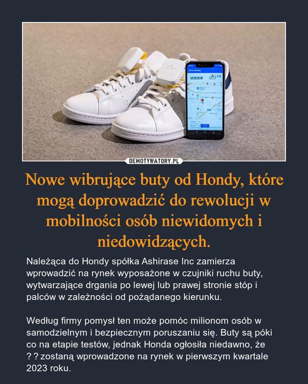 Nowe wibrujące buty od Hondy, które mogą doprowadzić do rewolucji w mobilności osób niewidomych i niedowidzących. – Należąca do Hondy spółka Ashirase Inc zamierza wprowadzić na rynek wyposażone w czujniki ruchu buty, wytwarzające drgania po lewej lub prawej stronie stóp i palców w zależności od pożądanego kierunku.Według firmy pomysł ten może pomóc milionom osób w samodzielnym i bezpiecznym poruszaniu się. Buty są póki co na etapie testów, jednak Honda ogłosiła niedawno, że zostaną wprowadzone na rynek w pierwszym kwartale 2023 roku.