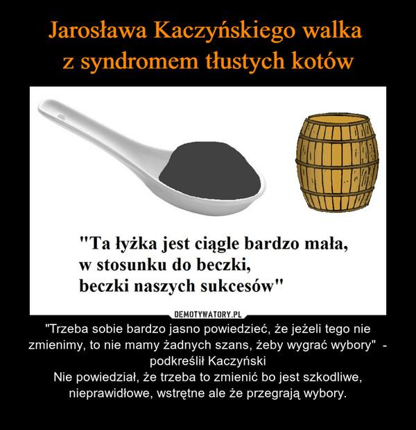 """– """"Trzeba sobie bardzo jasno powiedzieć, że jeżeli tego nie zmienimy, to nie mamy żadnych szans, żeby wygrać wybory""""  - podkreślił KaczyńskiNie powiedział, że trzeba to zmienić bo jest szkodliwe, nieprawidłowe, wstrętne ale że przegrają wybory."""