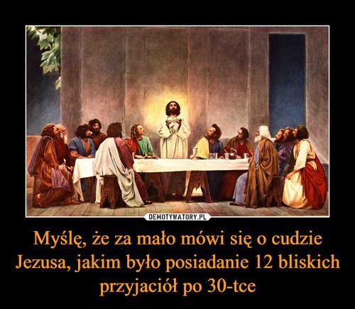 Myślę, że za mało mówi się o cudzie Jezusa, jakim było posiadanie 12 bliskich przyjaciół po 30-tce