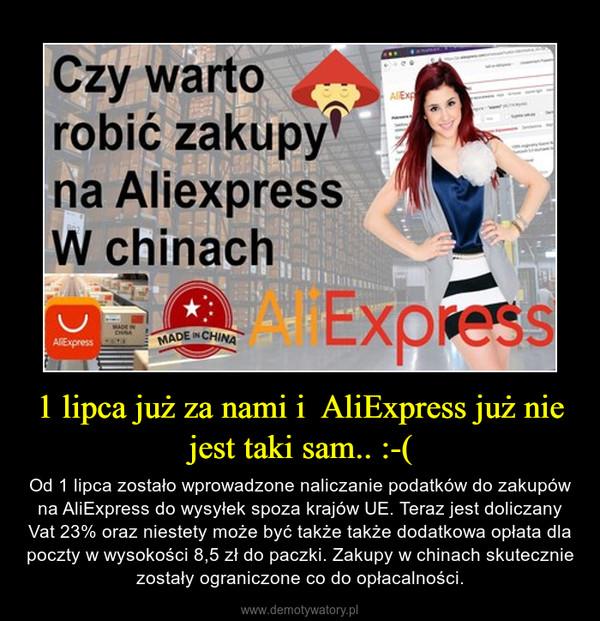 1 lipca już za nami i  AliExpress już nie jest taki sam.. :-( – Od 1 lipca zostało wprowadzone naliczanie podatków do zakupów na AliExpress do wysyłek spoza krajów UE. Teraz jest doliczany Vat 23% oraz niestety może być także także dodatkowa opłata dla poczty w wysokości 8,5 zł do paczki. Zakupy w chinach skutecznie zostały ograniczone co do opłacalności.