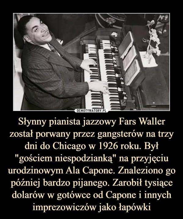 """Słynny pianista jazzowy Fars Waller został porwany przez gangsterów na trzy dni do Chicago w 1926 roku. Był """"gościem niespodzianką"""" na przyjęciu urodzinowym Ala Capone. Znaleziono go później bardzo pijanego. Zarobił tysiące dolarów w gotówce od Capone i innych imprezowiczów jako łapówki –"""