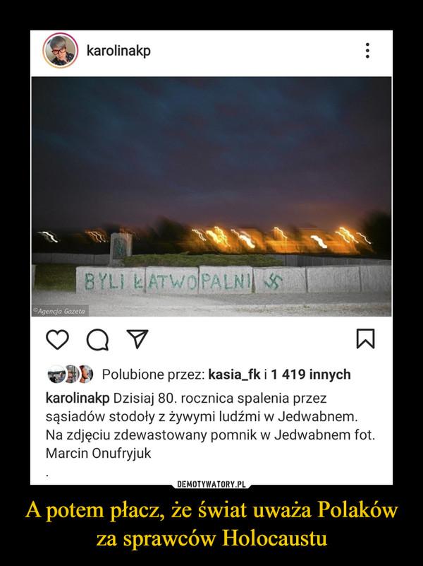 A potem płacz, że świat uważa Polaków za sprawców Holocaustu –
