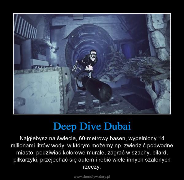 Deep Dive Dubai – Najgłębysz na świecie, 60-metrowy basen, wypełniony 14 milionami litrów wody, w którym możemy np. zwiedzić podwodne miasto, podziwiać kolorowe murale, zagrać w szachy, bilard, piłkarzyki, przejechać się autem i robić wiele innych szalonych rzeczy.
