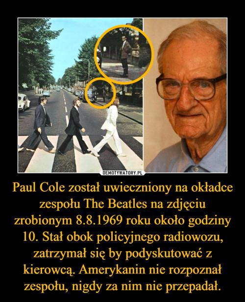 Paul Cole został uwieczniony na okładce zespołu The Beatles na zdjęciu zrobionym 8.8.1969 roku około godziny 10. Stał obok policyjnego radiowozu, zatrzymał się by podyskutować z kierowcą. Amerykanin nie rozpoznał zespołu, nigdy za nim nie przepadał.