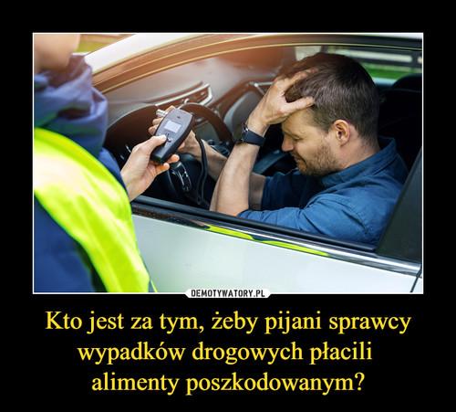 Kto jest za tym, żeby pijani sprawcy wypadków drogowych płacili  alimenty poszkodowanym?