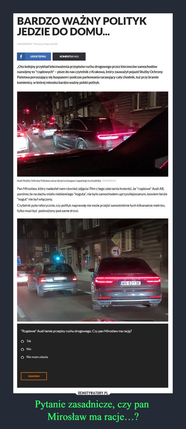 """Pytanie zasadnicze, czy pan Mirosław ma racje…? –  BARDZO WAŻNY POLITYK JEDZIE DO DOMU... CIEKAWOSTKI Wczoraj, 12 lipca (12:38) f UDOSTĘPNIJ KOMENTUJ (460) """"Oto kolejny przykład lekceważenia przepisów ruchu drogowego przez kierowców samochodów nazwijmy to """"rządowych"""" - pisze do nas czytelnik z Krakowa, który zauważył pojazd Służby Ochrony Państwa poruszający się buspasem i podczas parkowania tarasujący cały chodnik, tuż przy bramie kamienicy, w której mieszka bardzo ważny polski polityk. Audi Służby Ochrony Państwa zaraz skręci na buspas i zaparkuje na chodniku Pan Mirosław, który nadesłał nam również zdjęcia i film z tego zdarzenia twierdzi, że """"rządowe"""" Audi A8, pomimo że na dachu miało niebieskiego """"koguta"""", nie było samochodem uprzywilejowanym, bowiem tenże """"kogut"""" nie był włączony. Czytelnik pyta retorycznie, czy polityk naprawdę nie może przejść samodzielnie tych kilkanaście metrów, tylko musi być podwożony pod same drzwi. """"Rządowe"""" Audi łamie przepisy ruchu drogowego. Czy pan Mirosław ma rację? • Tak o Nie o Nie mam zdania"""