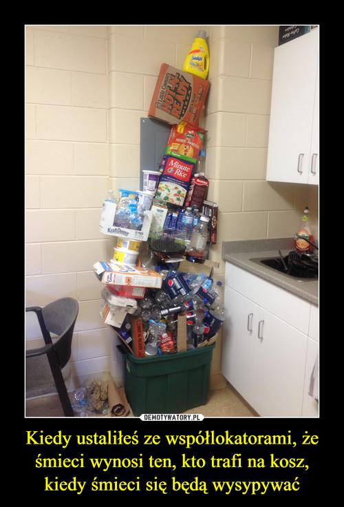 Kiedy ustaliłeś ze współlokatorami, że śmieci wynosi ten, kto trafi na kosz, kiedy śmieci się będą wysypywać