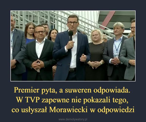 Premier pyta, a suweren odpowiada. W TVP zapewne nie pokazali tego, co usłyszał Morawiecki w odpowiedzi –
